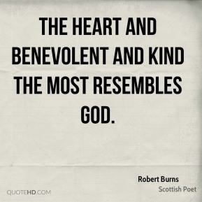 The heart and benevolent and kind the most resembles God.