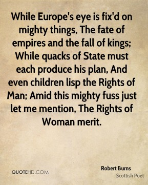 Robert Burns  - While Europe's eye is fix'd on mighty things, The fate of empires and the fall of kings; While quacks of State must each produce his plan, And even children lisp the Rights of Man; Amid this mighty fuss just let me mention, The Rights of Woman merit.