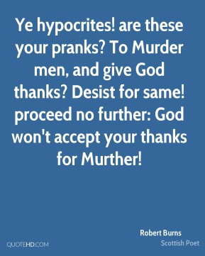 Robert Burns  - Ye hypocrites! are these your pranks? To Murder men, and give God thanks? Desist for same! proceed no further: God won't accept your thanks for Murther!