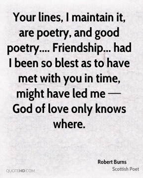 Your lines, I maintain it, are poetry, and good poetry.... Friendship... had I been so blest as to have met with you in time, might have led me — God of love only knows where.