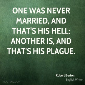 One was never married, and that's his hell; another is, and that's his plague.