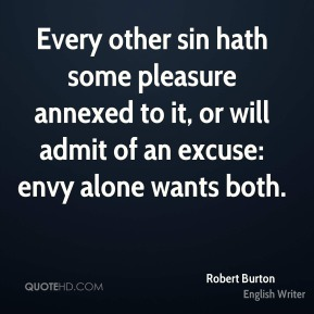 Robert Burton  - Every other sin hath some pleasure annexed to it, or will admit of an excuse: envy alone wants both.