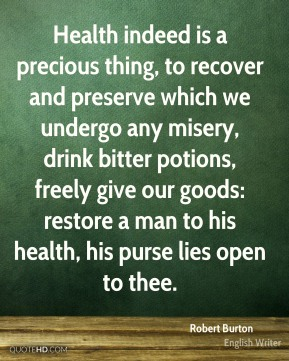 Robert Burton  - Health indeed is a precious thing, to recover and preserve which we undergo any misery, drink bitter potions, freely give our goods: restore a man to his health, his purse lies open to thee.
