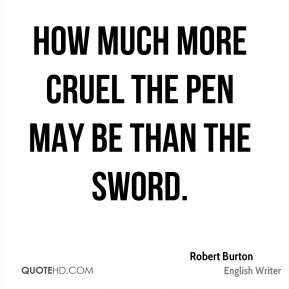 Robert Burton  - How much more cruel the pen may be than the sword.
