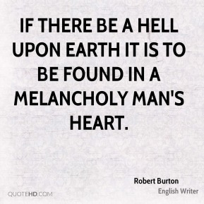 Robert Burton  - If there be a hell upon earth it is to be found in a melancholy man's heart.