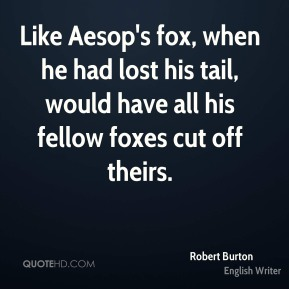 Robert Burton  - Like Aesop's fox, when he had lost his tail, would have all his fellow foxes cut off theirs.