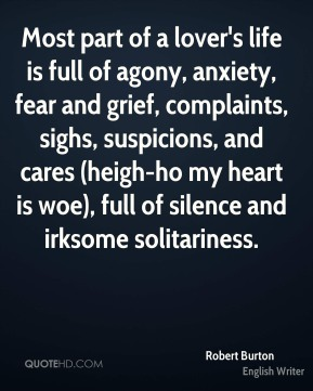 Most part of a lover's life is full of agony, anxiety, fear and grief, complaints, sighs, suspicions, and cares (heigh-ho my heart is woe), full of silence and irksome solitariness.