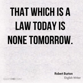 That which is a law today is none tomorrow.
