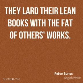 They lard their lean books with the fat of others' works.