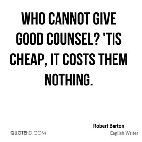 Who cannot give good counsel? 'Tis cheap, it costs them nothing.