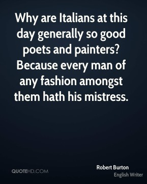 Robert Burton  - Why are Italians at this day generally so good poets and painters? Because every man of any fashion amongst them hath his mistress.