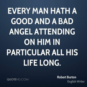 Robert Burton - Every man hath a good and a bad angel attending on him in particular all his life long.