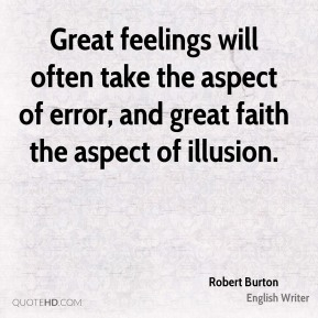 Robert Burton - Great feelings will often take the aspect of error, and great faith the aspect of illusion.