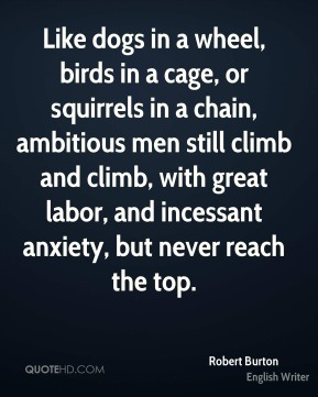 Robert Burton - Like dogs in a wheel, birds in a cage, or squirrels in a chain, ambitious men still climb and climb, with great labor, and incessant anxiety, but never reach the top.
