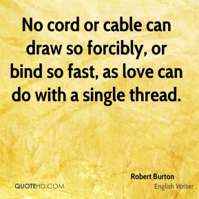 Robert Burton - No cord or cable can draw so forcibly, or bind so fast, as love can do with a single thread.