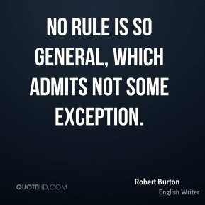 Robert Burton - No rule is so general, which admits not some exception.