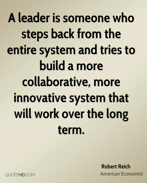 Robert Reich - A leader is someone who steps back from the entire system and tries to build a more collaborative, more innovative system that will work over the long term.