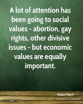 Robert Reich - A lot of attention has been going to social values - abortion, gay rights, other divisive issues - but economic values are equally important.