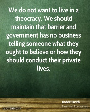 We do not want to live in a theocracy. We should maintain that barrier and government has no business telling someone what they ought to believe or how they should conduct their private lives.