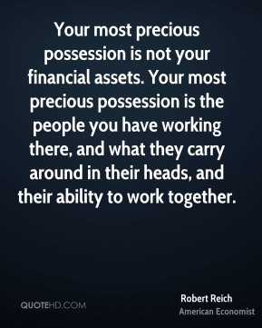 Your most precious possession is not your financial assets. Your most precious possession is the people you have working there, and what they carry around in their heads, and their ability to work together.