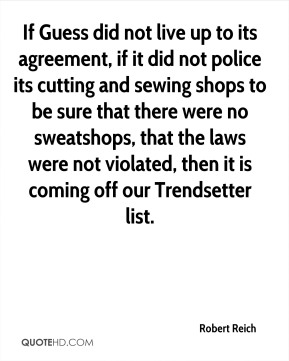 If Guess did not live up to its agreement, if it did not police its cutting and sewing shops to be sure that there were no sweatshops, that the laws were not violated, then it is coming off our Trendsetter list.