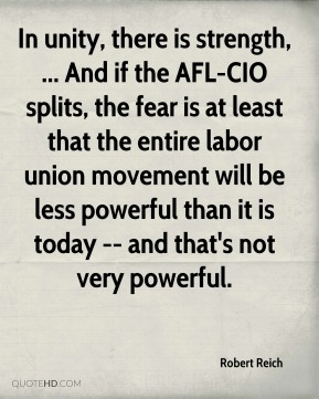 In unity, there is strength, ... And if the AFL-CIO splits, the fear is at least that the entire labor union movement will be less powerful than it is today -- and that's not very powerful.