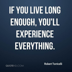 Robert Torricelli - If you live long enough, you'll experience everything.