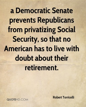Robert Torricelli  - a Democratic Senate prevents Republicans from privatizing Social Security, so that no American has to live with doubt about their retirement.