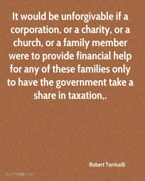 It would be unforgivable if a corporation, or a charity, or a church, or a family member were to provide financial help for any of these families only to have the government take a share in taxation.