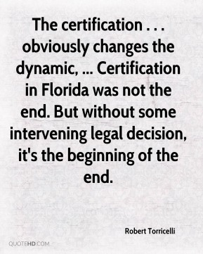 Robert Torricelli  - The certification . . . obviously changes the dynamic, ... Certification in Florida was not the end. But without some intervening legal decision, it's the beginning of the end.