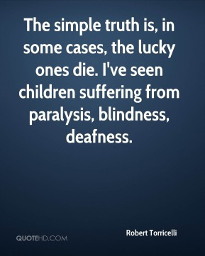 Robert Torricelli  - The simple truth is, in some cases, the lucky ones die. I've seen children suffering from paralysis, blindness, deafness.