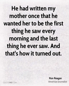 He had written my mother once that he wanted her to be the first thing he saw every morning and the last thing he ever saw. And that's how it turned out.
