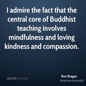Ron Reagan - I admire the fact that the central core of Buddhist teaching involves mindfulness and loving kindness and compassion.