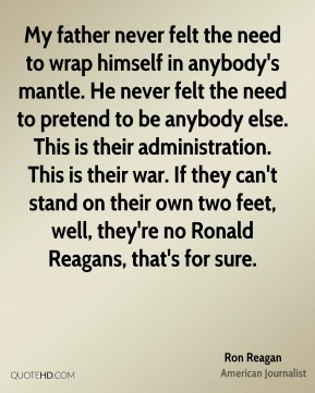 Ron Reagan - My father never felt the need to wrap himself in anybody's mantle. He never felt the need to pretend to be anybody else. This is their administration. This is their war. If they can't stand on their own two feet, well, they're no Ronald Reagans, that's for sure.