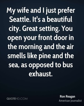 Ron Reagan - My wife and I just prefer Seattle. It's a beautiful city. Great setting. You open your front door in the morning and the air smells like pine and the sea, as opposed to bus exhaust.