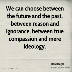 Ron Reagan - We can choose between the future and the past, between reason and ignorance, between true compassion and mere ideology.