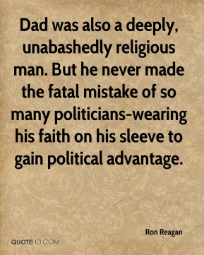Ron Reagan  - Dad was also a deeply, unabashedly religious man. But he never made the fatal mistake of so many politicians-wearing his faith on his sleeve to gain political advantage.
