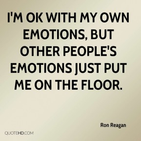 I'm OK with my own emotions, but other people's emotions just put me on the floor.