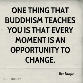 Ron Reagan  - One thing that Buddhism teaches you is that every moment is an opportunity to change.