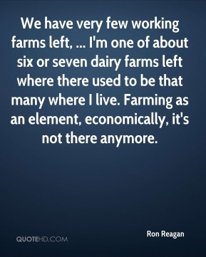 We have very few working farms left, ... I'm one of about six or seven dairy farms left where there used to be that many where I live. Farming as an element, economically, it's not there anymore.