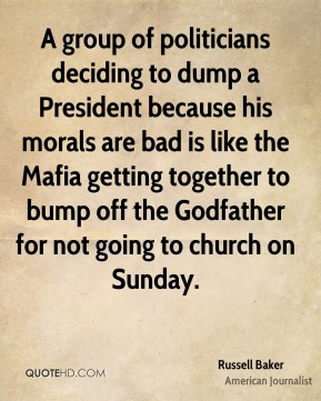 Russell Baker - A group of politicians deciding to dump a President because his morals are bad is like the Mafia getting together to bump off the Godfather for not going to church on Sunday.