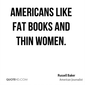 Russell Baker - Americans like fat books and thin women.