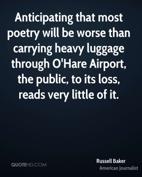Russell Baker - Anticipating that most poetry will be worse than carrying heavy luggage through O'Hare Airport, the public, to its loss, reads very little of it.