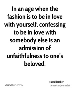 Russell Baker - In an age when the fashion is to be in love with yourself, confessing to be in love with somebody else is an admission of unfaithfulness to one's beloved.