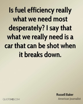 Russell Baker - Is fuel efficiency really what we need most desperately? I say that what we really need is a car that can be shot when it breaks down.