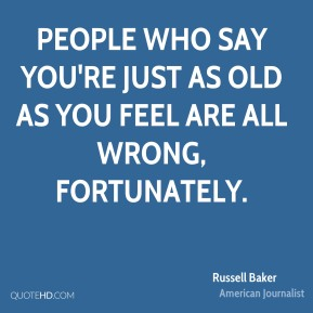 Russell Baker - People who say you're just as old as you feel are all wrong, fortunately.