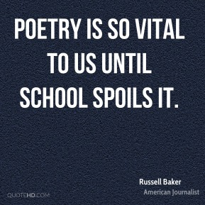 Russell Baker - Poetry is so vital to us until school spoils it.