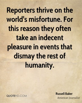 Reporters thrive on the world's misfortune. For this reason they often take an indecent pleasure in events that dismay the rest of humanity.