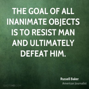 Russell Baker - The goal of all inanimate objects is to resist man and ultimately defeat him.
