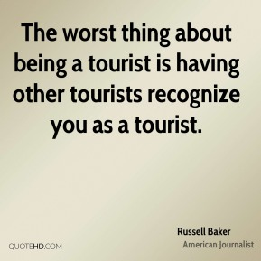 Russell Baker - The worst thing about being a tourist is having other tourists recognize you as a tourist.